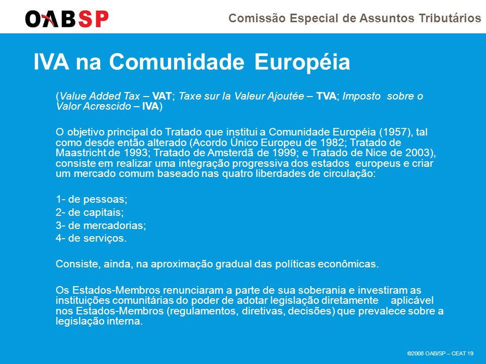 Comissão Especial de Assuntos Tributários ©2008 OAB/SP – CEAT 19 IVA na Comunidade Européia (Value Added Tax – VAT; Taxe sur la Valeur Ajoutée – TVA; Imposto sobre o Valor Acrescido – IVA) O objetivo principal do Tratado que institui a Comunidade Européia (1957), tal como desde então alterado (Acordo Único Europeu de 1982; Tratado de Maastricht de 1993; Tratado de Amsterdã de 1999; e Tratado de Nice de 2003), consiste em realizar uma integração progressiva dos estados europeus e criar um mercado comum baseado nas quatro liberdades de circulação: 1- de pessoas; 2- de capitais; 3- de mercadorias; 4- de serviços.