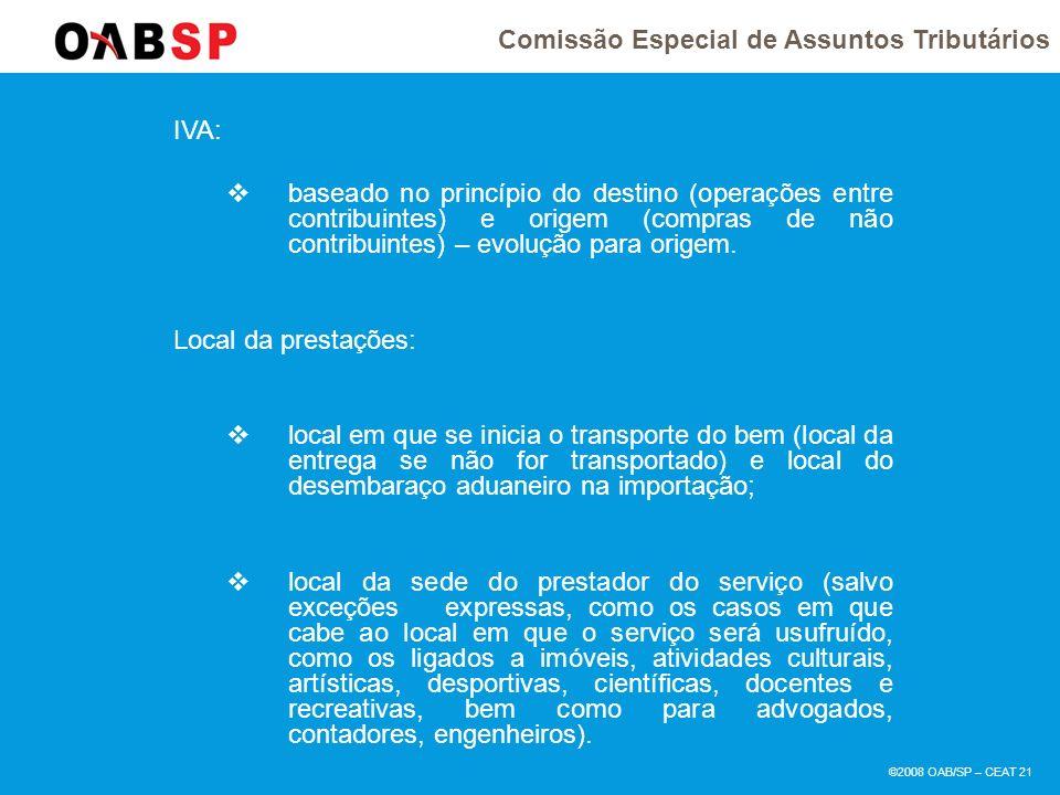 Comissão Especial de Assuntos Tributários ©2008 OAB/SP – CEAT 21 IVA: baseado no princípio do destino (operações entre contribuintes) e origem (compras de não contribuintes) – evolução para origem.