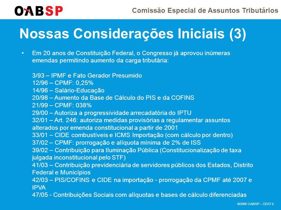 Comissão Especial de Assuntos Tributários ©2008 OAB/SP – CEAT 5 Nossas Considerações Iniciais (3) Em 20 anos de Constituição Federal, o Congresso já aprovou inúmeras emendas permitindo aumento da carga tributária: 3/93 – IPMF e Fato Gerador Presumido 12/96 – CPMF: 0,25% 14/96 – Salário-Educação 20/98 – Aumento da Base de Cálculo do PIS e da COFINS 21/99 – CPMF: 038% 29/00 – Autoriza a progressividade arrecadatória do IPTU 32/01 – Art.