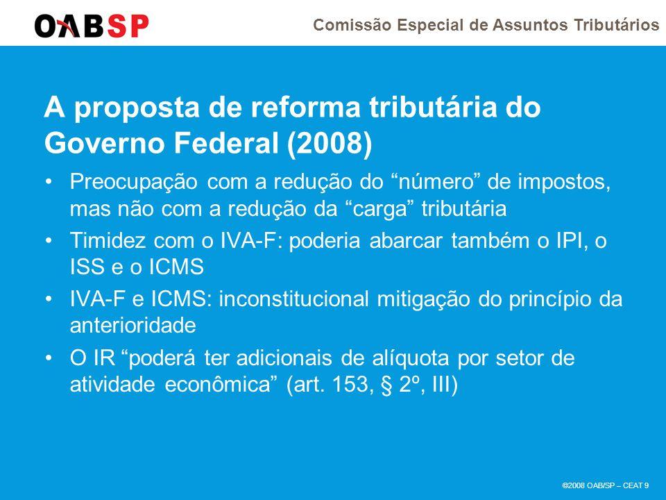 Comissão Especial de Assuntos Tributários ©2008 OAB/SP – CEAT 9 A proposta de reforma tributária do Governo Federal (2008) Preocupação com a redução do número de impostos, mas não com a redução da carga tributária Timidez com o IVA-F: poderia abarcar também o IPI, o ISS e o ICMS IVA-F e ICMS: inconstitucional mitigação do princípio da anterioridade O IR poderá ter adicionais de alíquota por setor de atividade econômica (art.