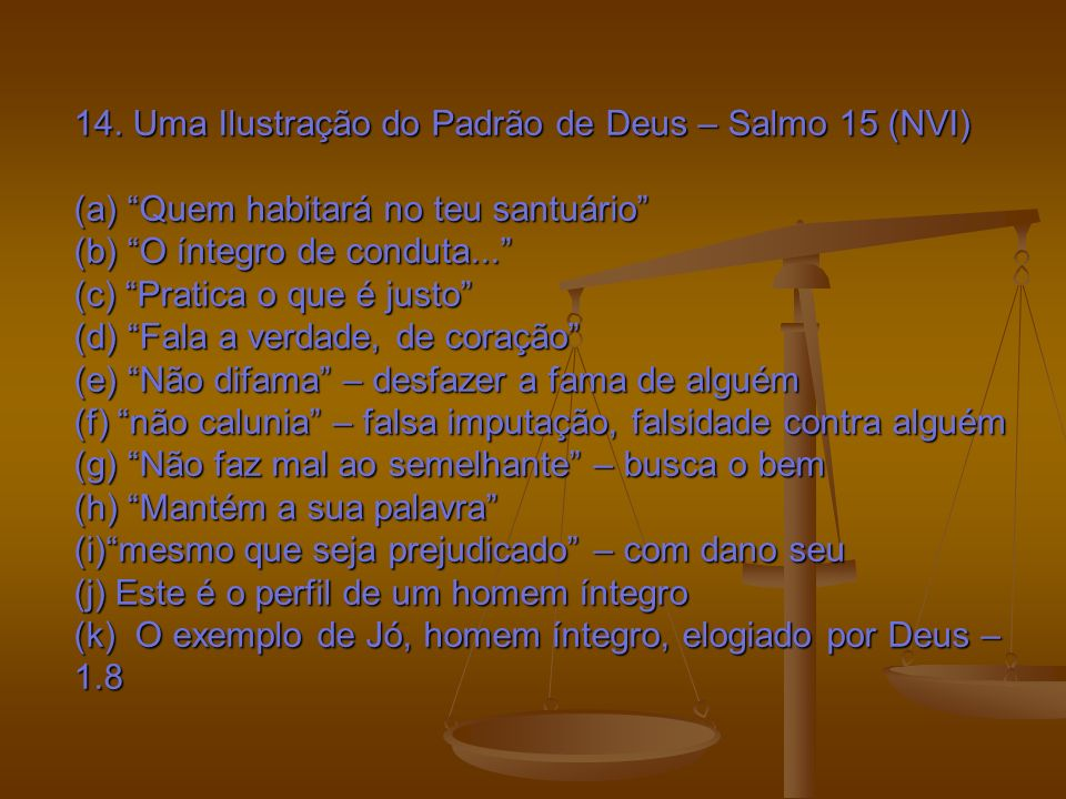 14. Uma Ilustração do Padrão de Deus – Salmo 15 (NVI) (a) Quem habitará no teu santuário (b) O íntegro de conduta... (c) Pratica o que é justo (d) Fal