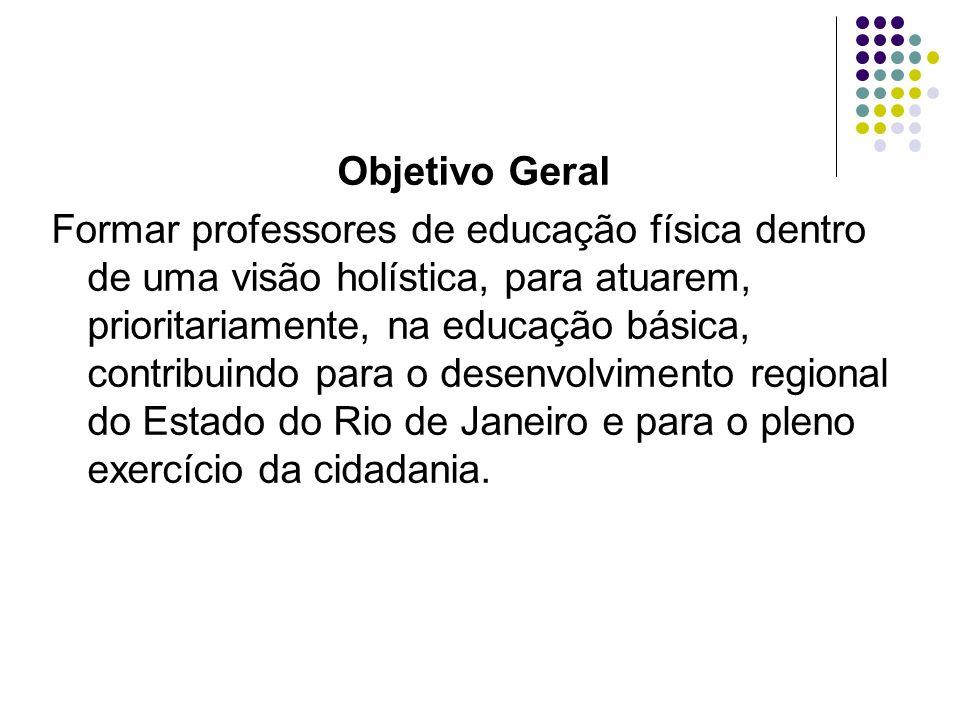 Objetivo Geral Formar professores de educação física dentro de uma visão holística, para atuarem, prioritariamente, na educação básica, contribuindo p