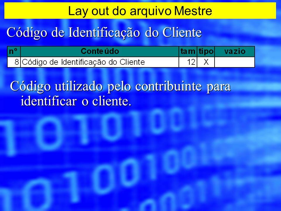 Código de Identificação do Cliente Código utilizado pelo contribuinte para identificar o cliente. Lay out do arquivo Mestre