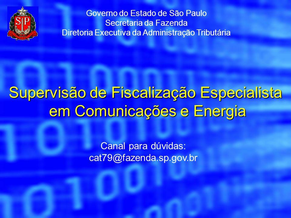 Canal para dúvidas: cat79@fazenda.sp.gov.br Supervisão de Fiscalização Especialista em Comunicações e Energia Governo do Estado de São Paulo Secretari