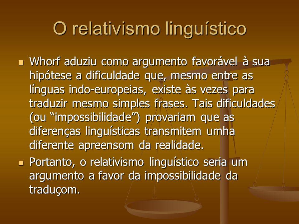 O relativismo linguístico Whorf aduziu como argumento favorável à sua hipótese a dificuldade que, mesmo entre as línguas indo-europeias, existe às vezes para traduzir mesmo simples frases.