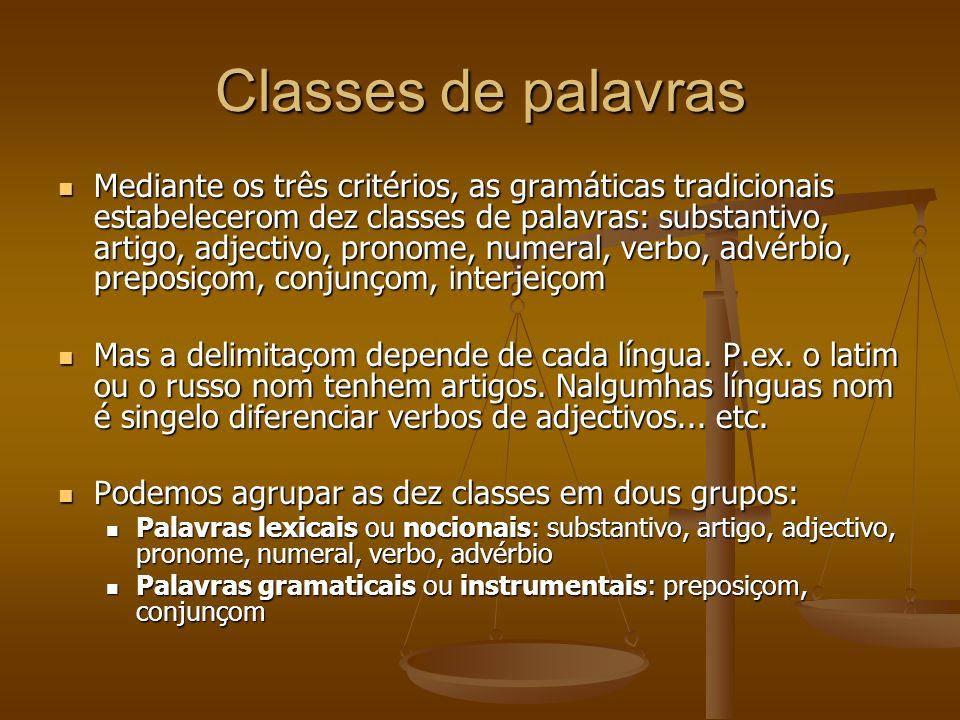 Classes de palavras Mediante os três critérios, as gramáticas tradicionais estabelecerom dez classes de palavras: substantivo, artigo, adjectivo, pronome, numeral, verbo, advérbio, preposiçom, conjunçom, interjeiçom Mediante os três critérios, as gramáticas tradicionais estabelecerom dez classes de palavras: substantivo, artigo, adjectivo, pronome, numeral, verbo, advérbio, preposiçom, conjunçom, interjeiçom Mas a delimitaçom depende de cada língua.