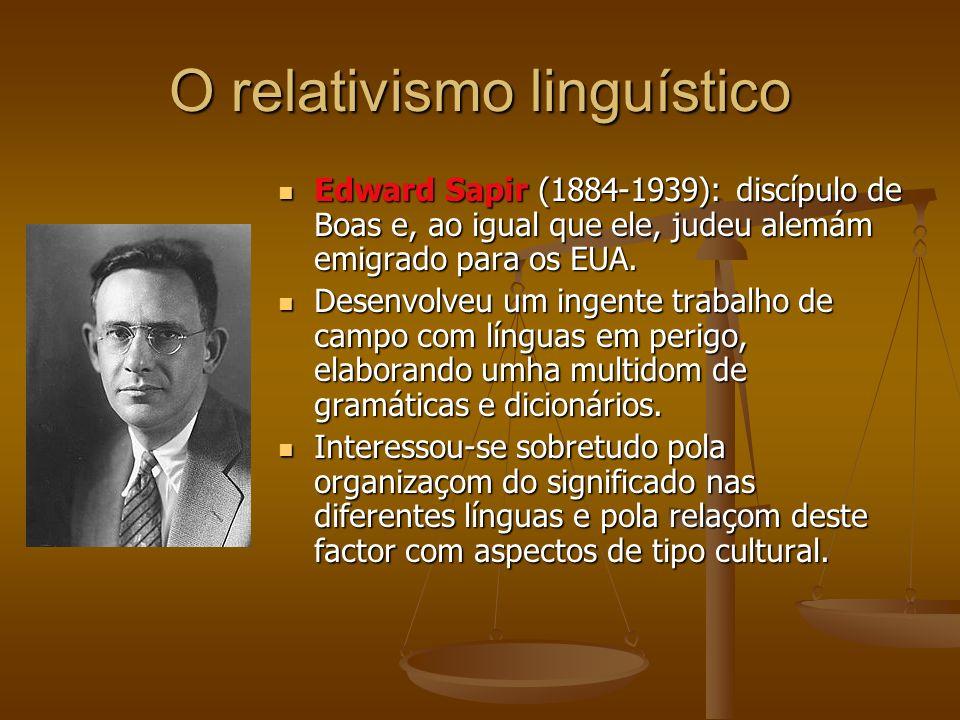 O relativismo linguístico Edward Sapir (1884-1939): discípulo de Boas e, ao igual que ele, judeu alemám emigrado para os EUA.