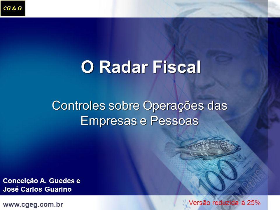 O Radar Fiscal Controles sobre Operações das Empresas e Pessoas Conceição A. Guedes e José Carlos Guarino www.cgeg.com.br Versão reduzida à 25%