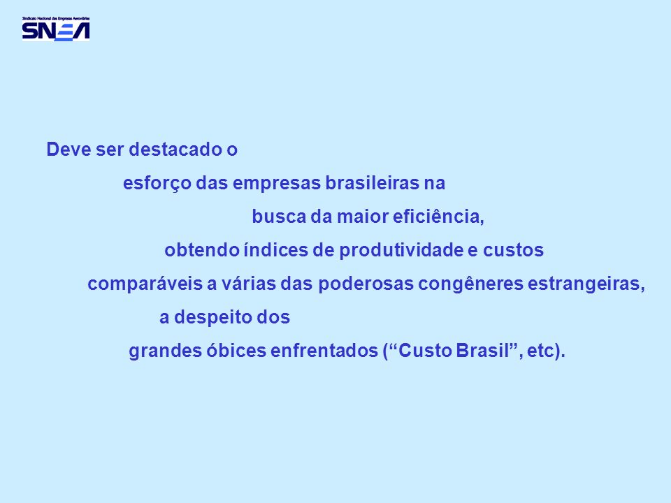 Deve ser destacado o esforço das empresas brasileiras na busca da maior eficiência, obtendo índices de produtividade e custos comparáveis a várias das poderosas congêneres estrangeiras, a despeito dos grandes óbices enfrentados (Custo Brasil, etc).