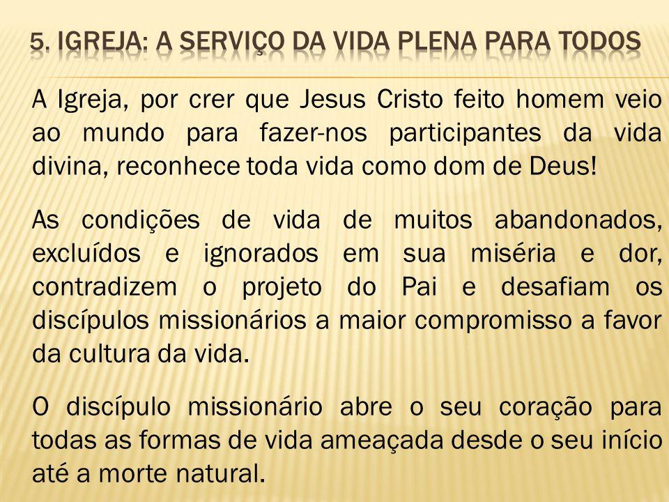 A Igreja, por crer que Jesus Cristo feito homem veio ao mundo para fazer-nos participantes da vida divina, reconhece toda vida como dom de Deus! As co