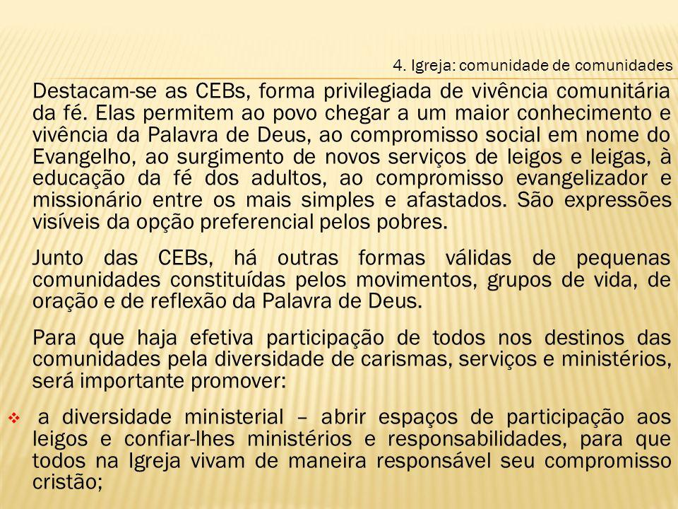 Destacam-se as CEBs, forma privilegiada de vivência comunitária da fé. Elas permitem ao povo chegar a um maior conhecimento e vivência da Palavra de D