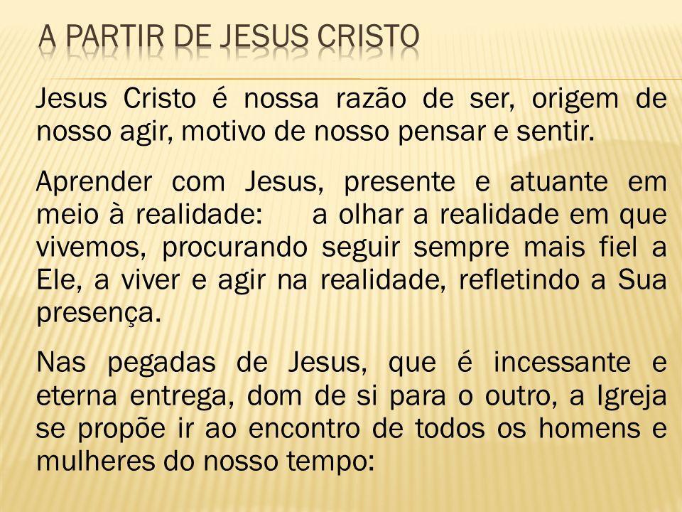 Jesus Cristo é nossa razão de ser, origem de nosso agir, motivo de nosso pensar e sentir. Aprender com Jesus, presente e atuante em meio à realidade: