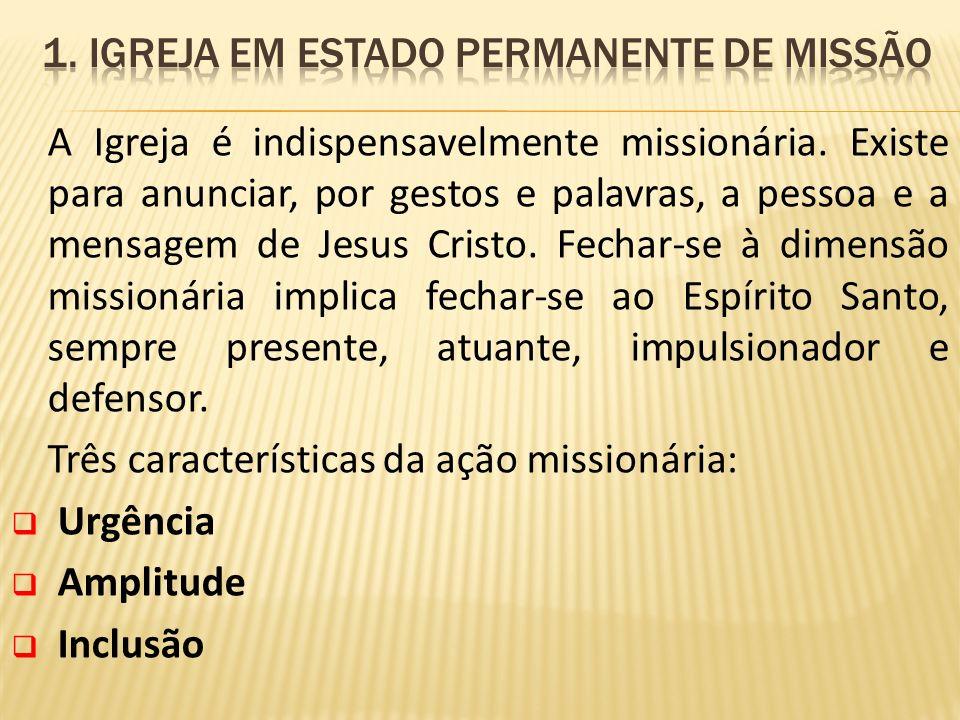 A Igreja é indispensavelmente missionária. Existe para anunciar, por gestos e palavras, a pessoa e a mensagem de Jesus Cristo. Fechar-se à dimensão mi