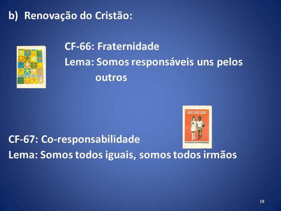 b)Renovação do Cristão: CF-66: Fraternidade Lema: Somos responsáveis uns pelos outros CF-67: Co-responsabilidade Lema: Somos todos iguais, somos todos irmãos 18