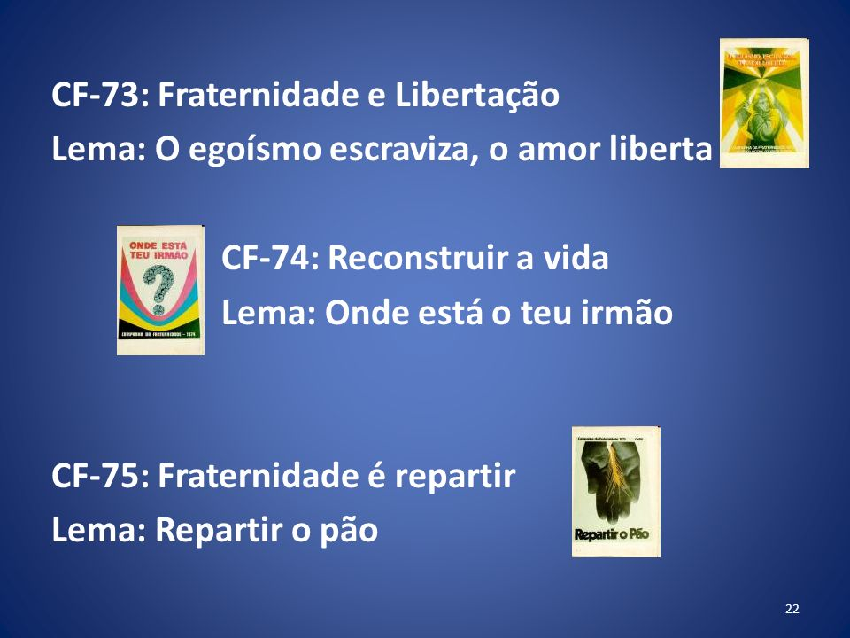 CF-73: Fraternidade e Libertação Lema: O egoísmo escraviza, o amor liberta CF-74: Reconstruir a vida Lema: Onde está o teu irmão CF-75: Fraternidade é repartir Lema: Repartir o pão 22