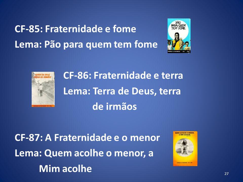 CF-85: Fraternidade e fome Lema: Pão para quem tem fome CF-86: Fraternidade e terra Lema: Terra de Deus, terra de irmãos CF-87: A Fraternidade e o menor Lema: Quem acolhe o menor, a Mim acolhe 27