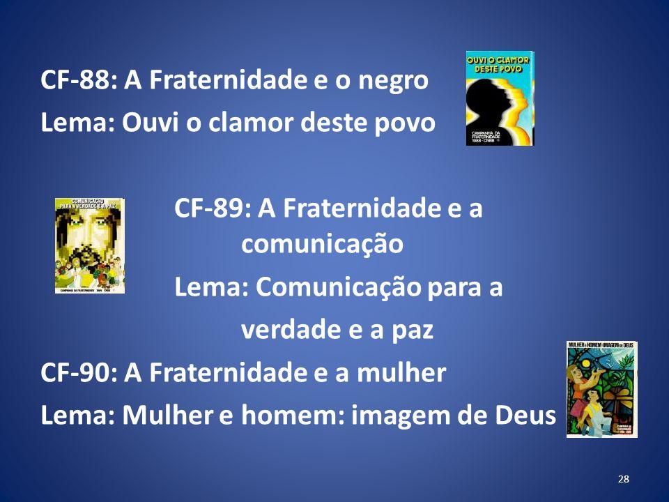 CF-88: A Fraternidade e o negro Lema: Ouvi o clamor deste povo CF-89: A Fraternidade e a comunicação Lema: Comunicação para a verdade e a paz CF-90: A Fraternidade e a mulher Lema: Mulher e homem: imagem de Deus 28