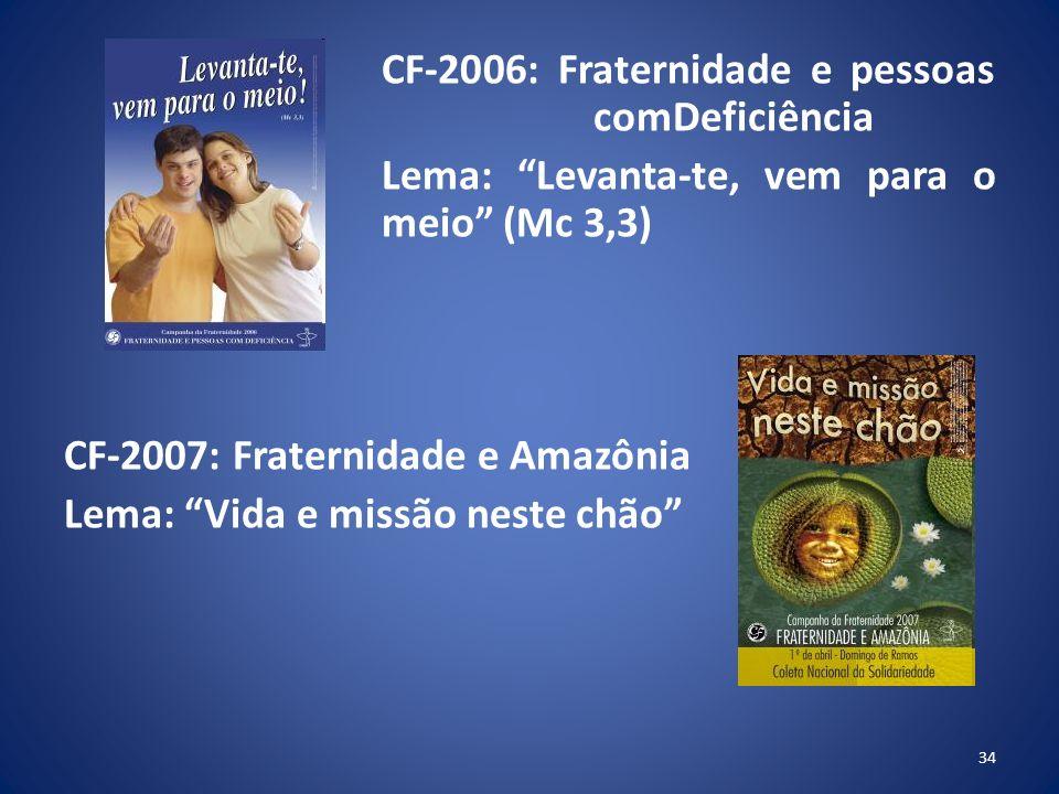 CF-2006: Fraternidade e pessoas comDeficiência Lema: Levanta-te, vem para o meio (Mc 3,3) CF-2007: Fraternidade e Amazônia Lema: Vida e missão neste chão 34