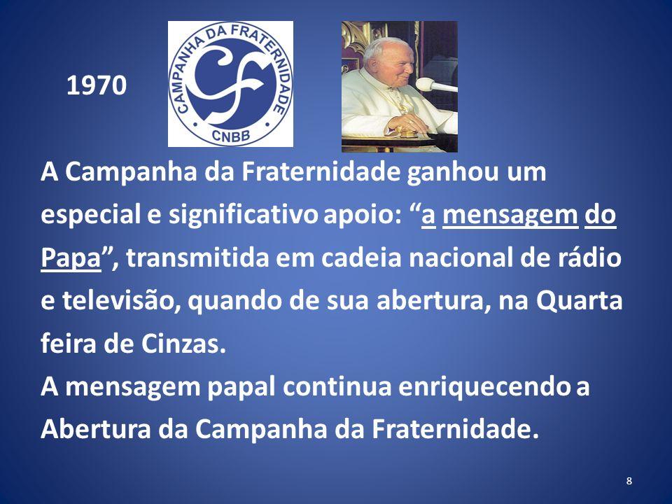 1970 A Campanha da Fraternidade ganhou um especial e significativo apoio: a mensagem do Papa, transmitida em cadeia nacional de rádio e televisão, quando de sua abertura, na Quarta feira de Cinzas.