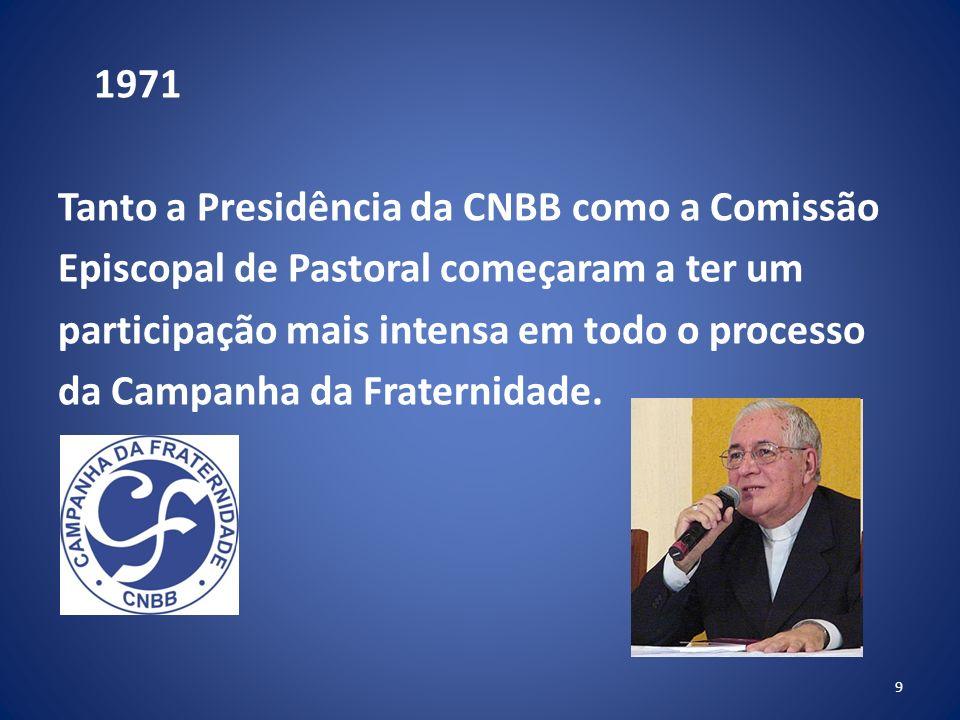 1971 Tanto a Presidência da CNBB como a Comissão Episcopal de Pastoral começaram a ter um participação mais intensa em todo o processo da Campanha da Fraternidade.