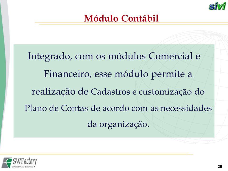 26 I ntegrado, com os módulos Comercial e Financeiro, esse módulo permite a realização de Cadastros e customização do Plano de Contas de acordo com as