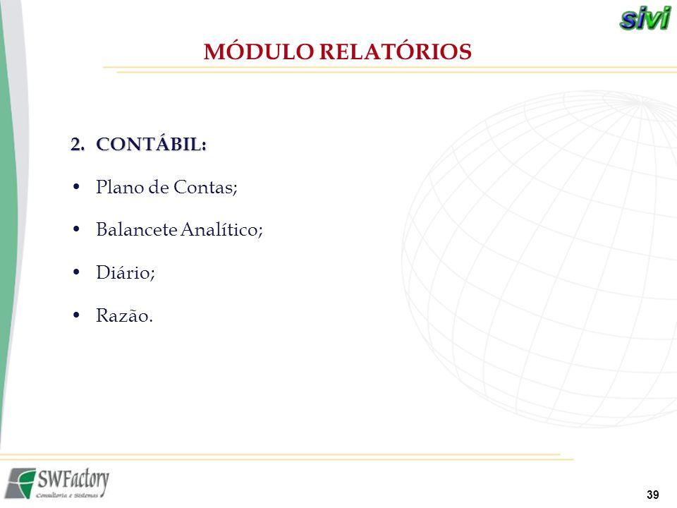 39 2.CONTÁBIL: Plano de Contas; Balancete Analítico; Diário; Razão. MÓDULO RELATÓRIOS