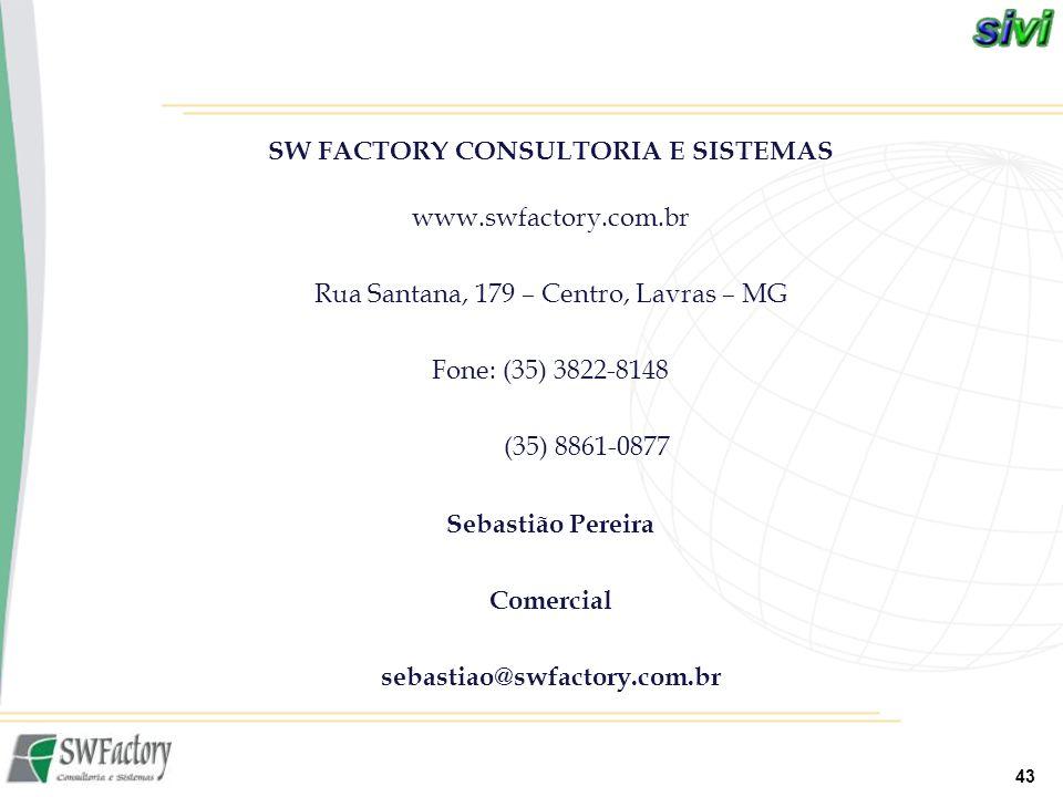 43 SW FACTORY CONSULTORIA E SISTEMAS www.swfactory.com.br Rua Santana, 179 – Centro, Lavras – MG Fone: (35) 3822-8148 (35) 8861-0877 Sebastião Pereira