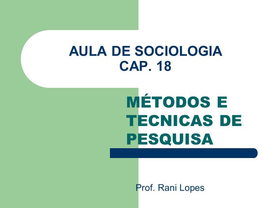 AULA DE SOCIOLOGIA CAP. 18 MÉTODOS E TECNICAS DE PESQUISA Prof. Rani Lopes
