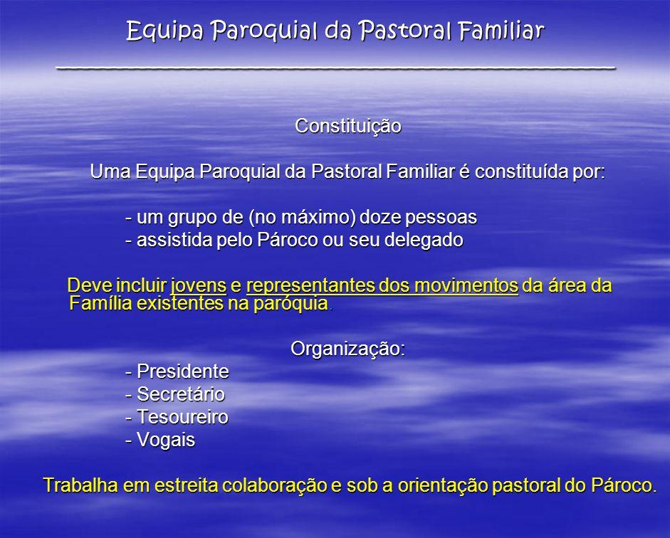 Constituição Uma Equipa Paroquial da Pastoral Familiar é constituída por: - um grupo de (no máximo) doze pessoas - assistida pelo Pároco ou seu delega