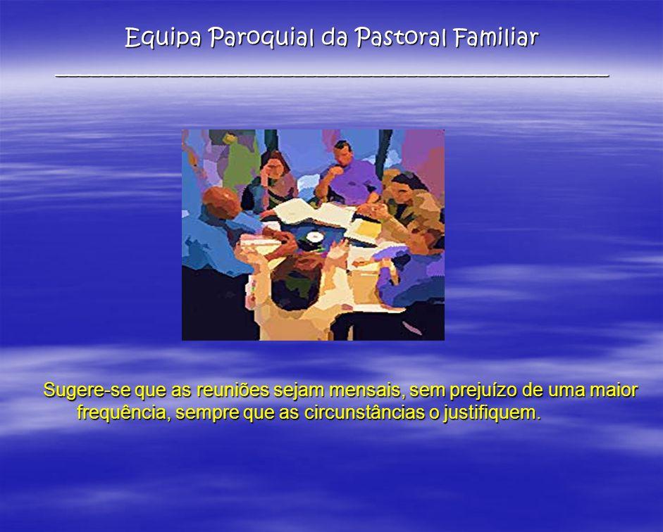 Equipa Paroquial da Pastoral Familiar _________________________________________________ Sugere-se que as reuniões sejam mensais, sem prejuízo de uma m