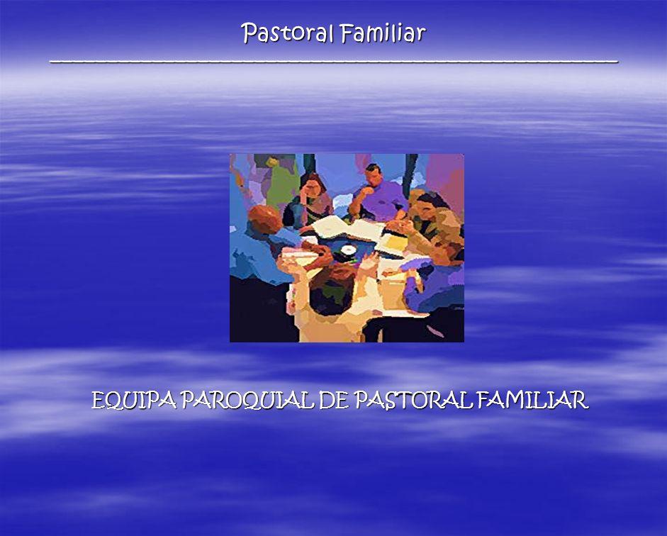 EQUIPA PAROQUIAL DE PASTORAL FAMILIAR Pastoral Familiar __________________________________________________