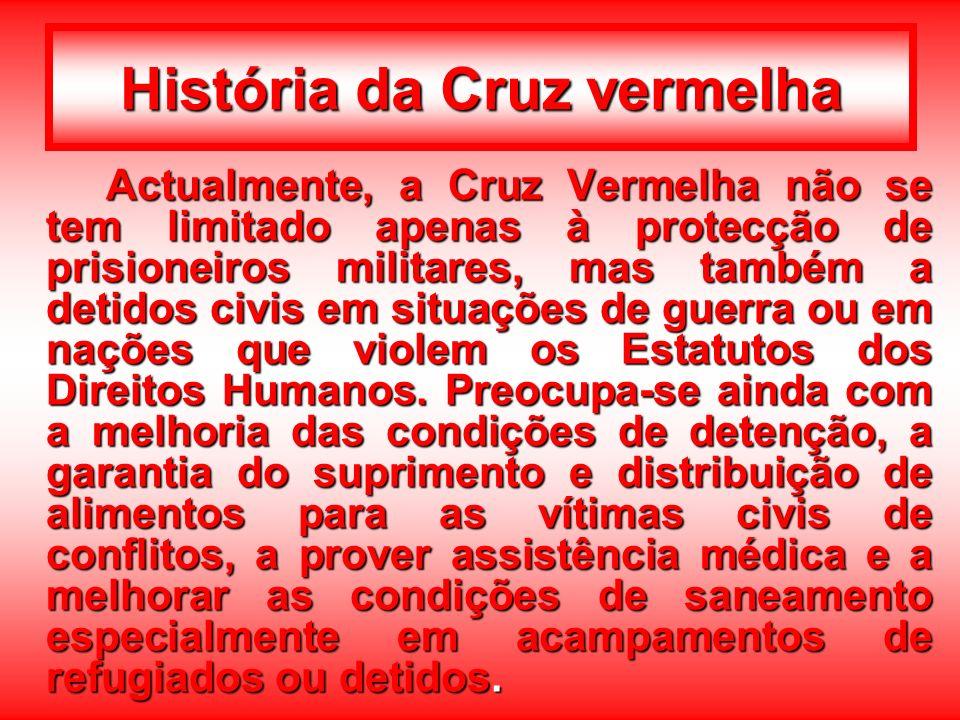 História da Cruz vermelha Actualmente, a Cruz Vermelha não se tem limitado apenas à protecção de prisioneiros militares, mas também a detidos civis em