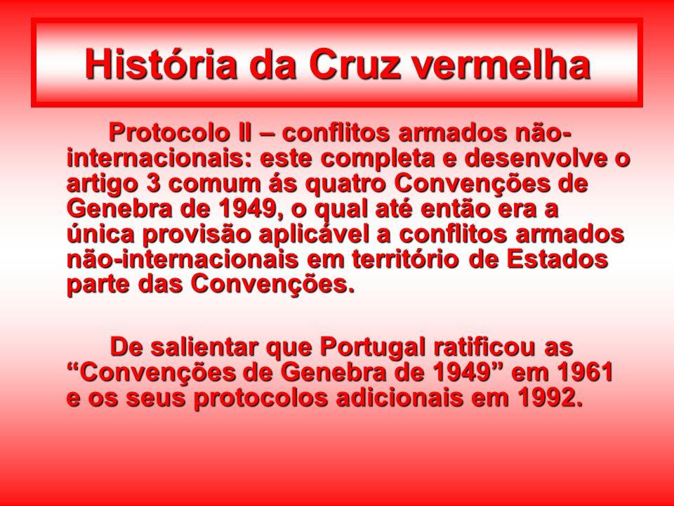 História da Cruz vermelha Protocolo II – conflitos armados não- internacionais: este completa e desenvolve o artigo 3 comum ás quatro Convenções de Ge