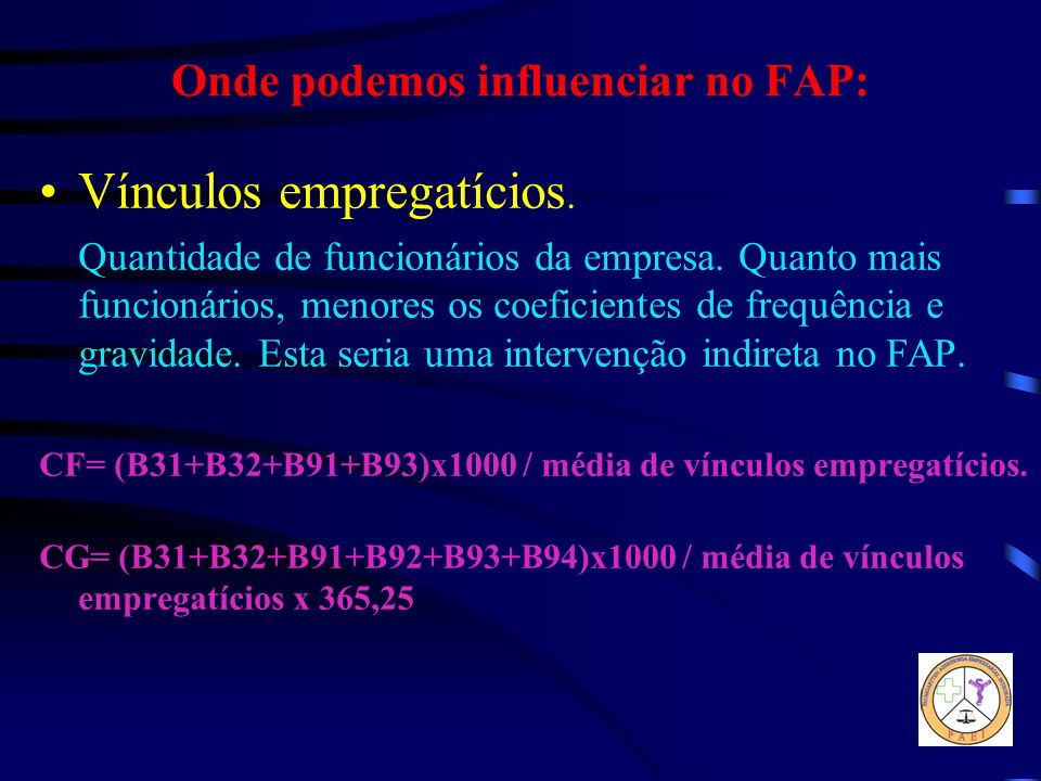 Onde podemos influenciar no FAP: Vínculos empregatícios. Quantidade de funcionários da empresa. Quanto mais funcionários, menores os coeficientes de f