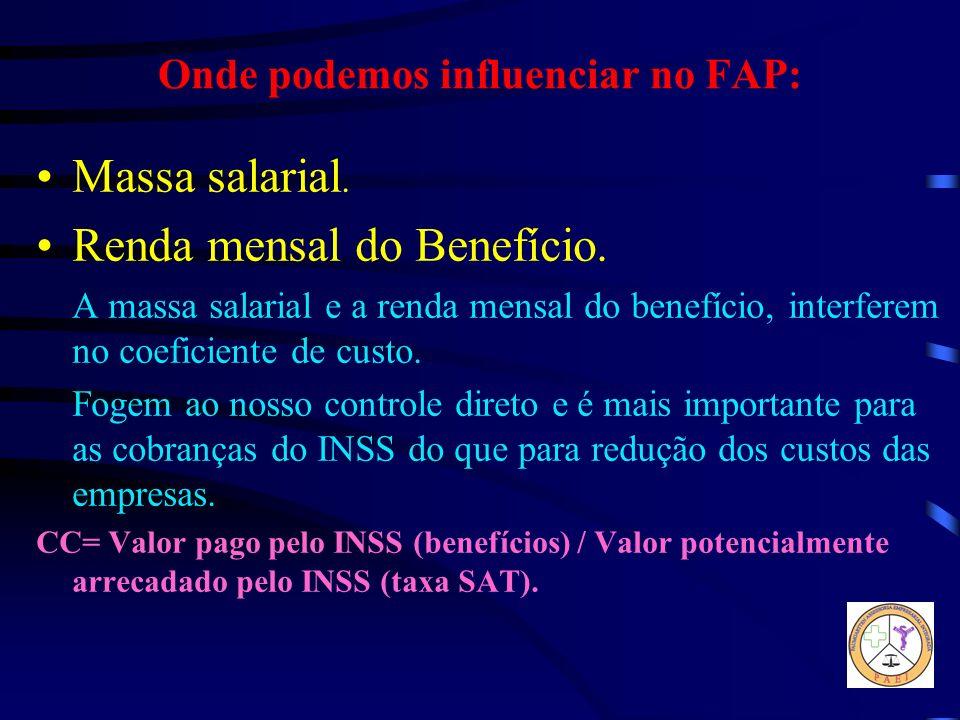 Onde podemos influenciar no FAP: Massa salarial. Renda mensal do Benefício. A massa salarial e a renda mensal do benefício, interferem no coeficiente