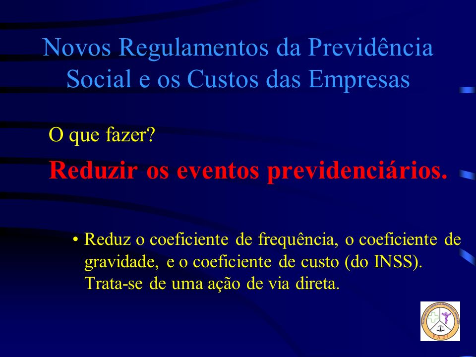 Novos Regulamentos da Previdência Social e os Custos das Empresas O que fazer? Reduzir os eventos previdenciários. Reduz o coeficiente de frequência,