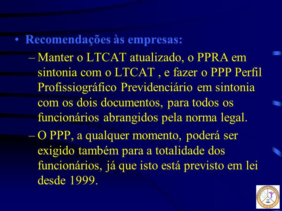 Recomendações às empresas: –Manter o LTCAT atualizado, o PPRA em sintonia com o LTCAT, e fazer o PPP Perfil Profissiográfico Previdenciário em sintoni