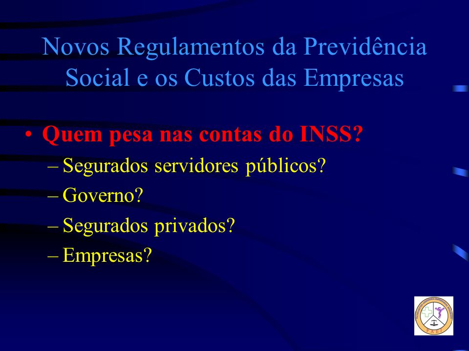 Novos Regulamentos da Previdência Social e os Custos das Empresas Quem pesa nas contas do INSS? –Segurados servidores públicos? –Governo? –Segurados p