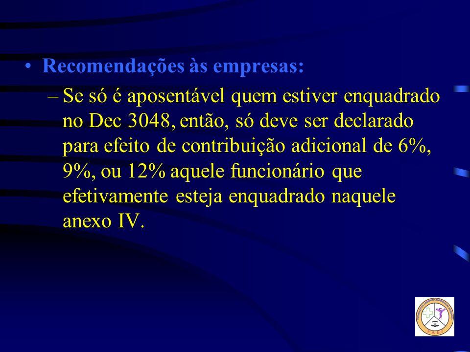 Recomendações às empresas: –Se só é aposentável quem estiver enquadrado no Dec 3048, então, só deve ser declarado para efeito de contribuição adiciona