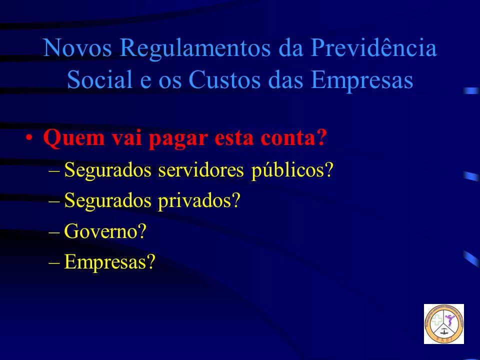 Novos Regulamentos da Previdência Social e os Custos das Empresas Quem vai pagar esta conta? –Segurados servidores públicos? –Segurados privados? –Gov
