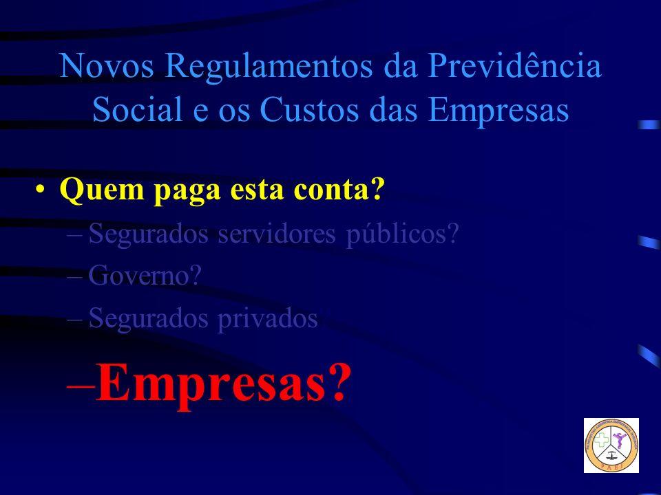 Novos Regulamentos da Previdência Social e os Custos das Empresas Quem paga esta conta? –Segurados servidores públicos? –Governo? –Segurados privados?