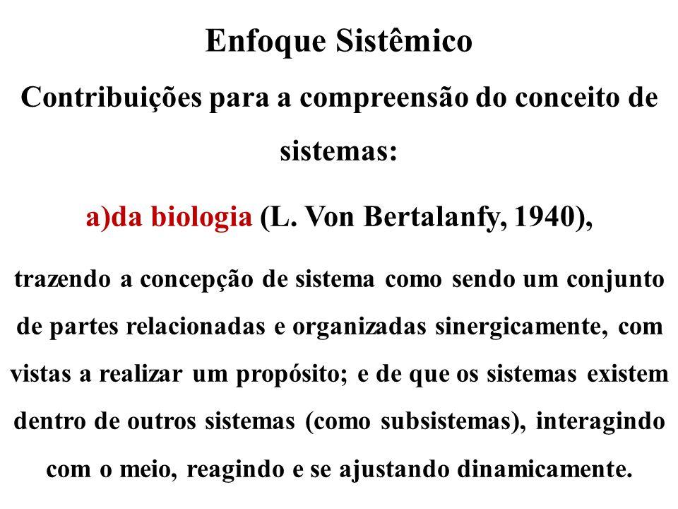 Enfoque Sistêmico Contribuições para a compreensão do conceito de sistemas: a)da biologia (L. Von Bertalanfy, 1940), trazendo a concepção de sistema c