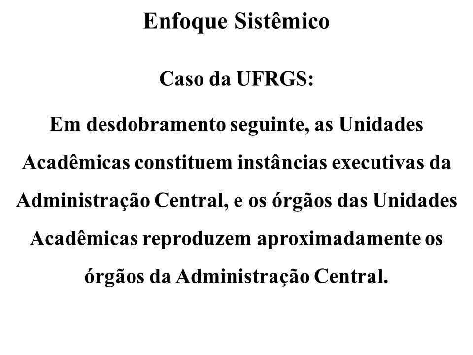 Enfoque Sistêmico Caso da UFRGS: Em desdobramento seguinte, as Unidades Acadêmicas constituem instâncias executivas da Administração Central, e os órg