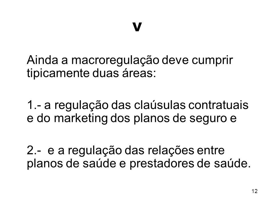 12 V Ainda a macroregulação deve cumprir tipicamente duas áreas: 1.- a regulação das claúsulas contratuais e do marketing dos planos de seguro e 2.- e