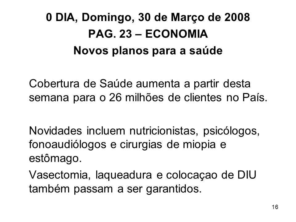 16 0 DIA, Domingo, 30 de Março de 2008 PAG. 23 – ECONOMIA Novos planos para a saúde Cobertura de Saúde aumenta a partir desta semana para o 26 milhões