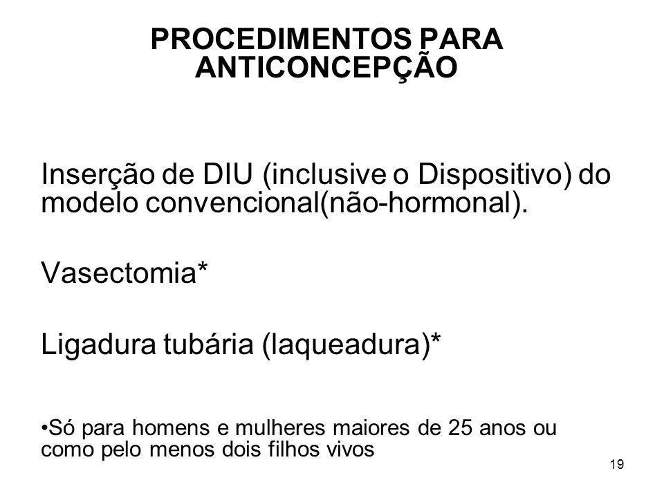19 PROCEDIMENTOS PARA ANTICONCEPÇÃO Inserção de DIU (inclusive o Dispositivo) do modelo convencional(não-hormonal). Vasectomia* Ligadura tubária (laqu