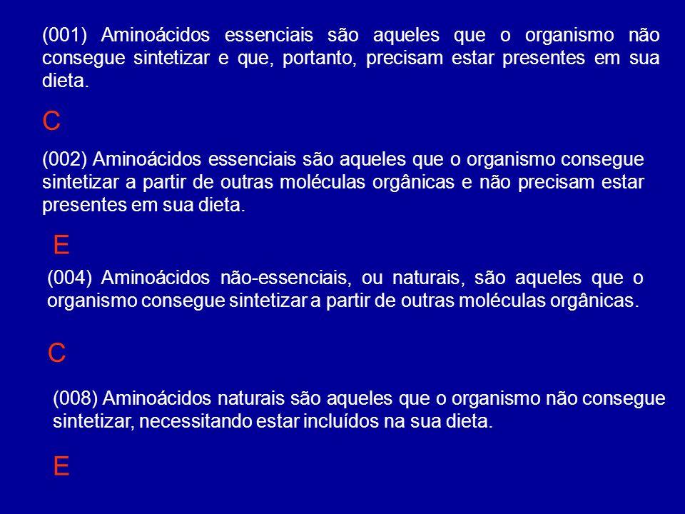 (001) Aminoácidos essenciais são aqueles que o organismo não consegue sintetizar e que, portanto, precisam estar presentes em sua dieta. (002) Aminoác