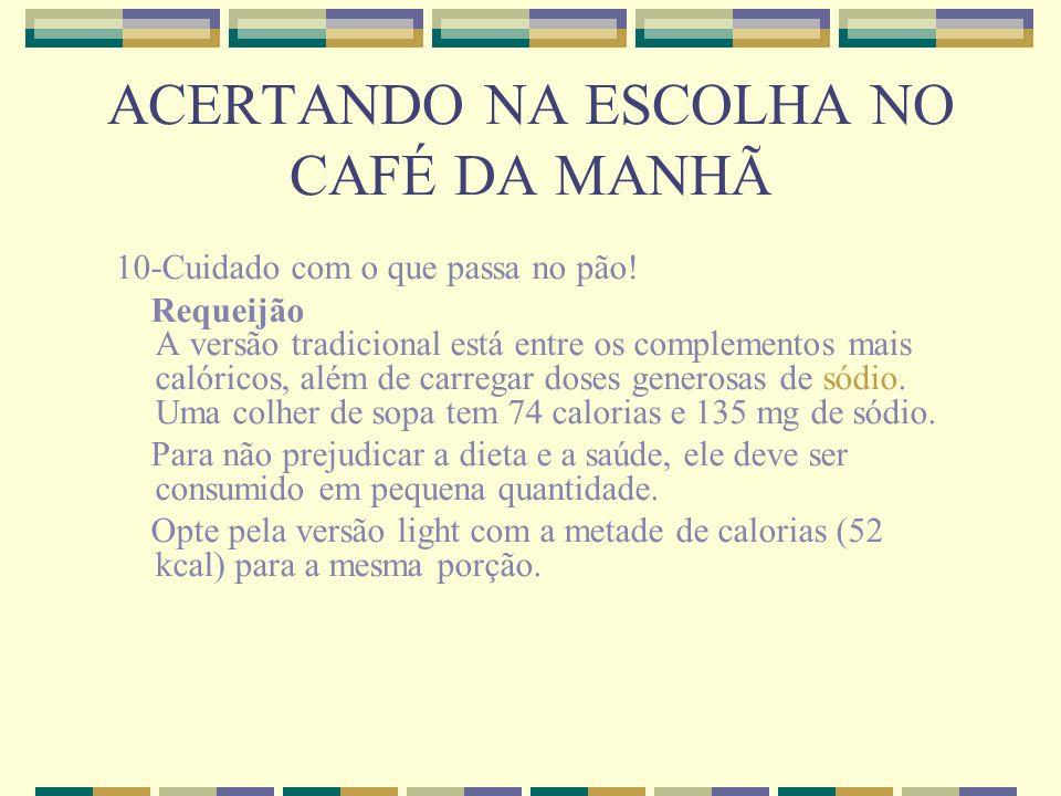 ACERTANDO NA ESCOLHA NO CAFÉ DA MANHÃ 10-Cuidado com o que passa no pão! Requeijão A versão tradicional está entre os complementos mais calóricos, alé