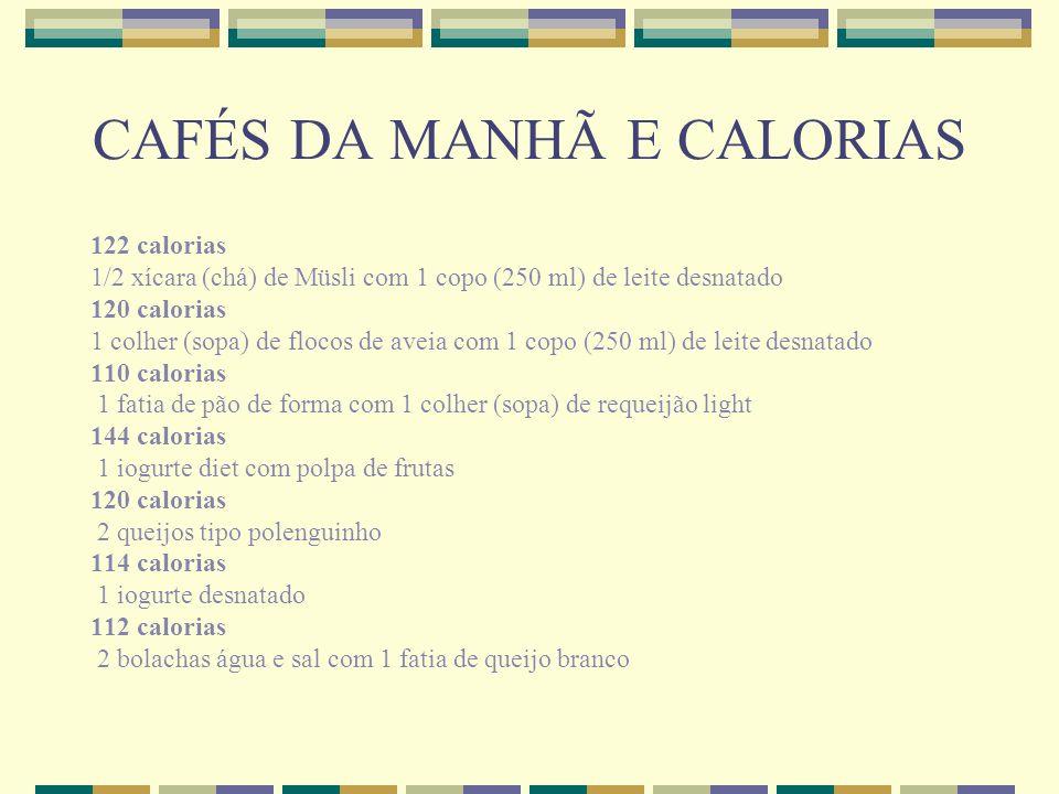 CAFÉS DA MANHÃ E CALORIAS 122 calorias 1/2 xícara (chá) de Müsli com 1 copo (250 ml) de leite desnatado 120 calorias 1 colher (sopa) de flocos de avei