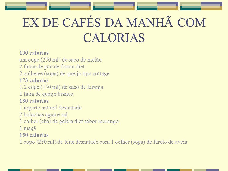 EX DE CAFÉS DA MANHÃ COM CALORIAS 130 calorias um copo (250 ml) de suco de melão 2 fatias de pão de forma diet 2 colheres (sopa) de queijo tipo cottag